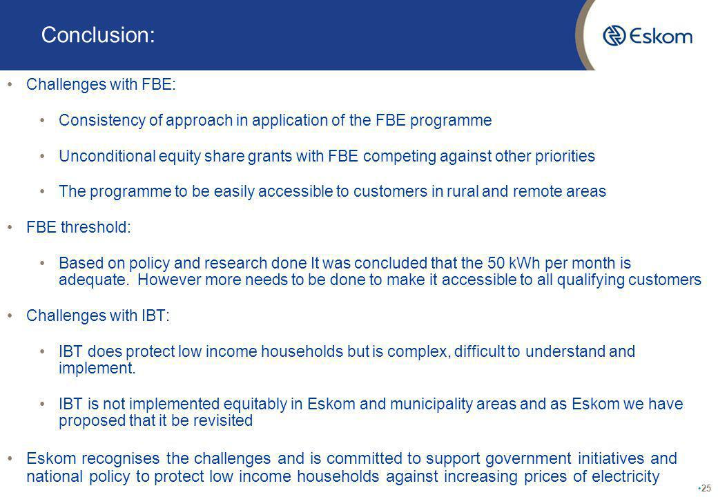 Conclusion: Challenges with FBE: Consistency of approach in application of the FBE programme Unconditional equity share grants with FBE competing against other priorities The programme to be easily accessible to customers in rural and remote areas FBE threshold: Based on policy and research done It was concluded that the 50 kWh per month is adequate.