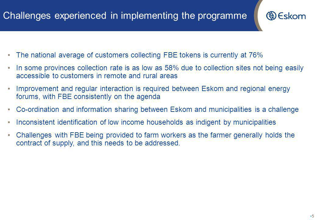 Challenges experienced in implementing the programme The national average of customers collecting FBE tokens is currently at 76% In some provinces collection rate is as low as 58% due to collection sites not being easily accessible to customers in remote and rural areas Improvement and regular interaction is required between Eskom and regional energy forums, with FBE consistently on the agenda Co-ordination and information sharing between Eskom and municipalities is a challenge Inconsistent identification of low income households as indigent by municipalities Challenges with FBE being provided to farm workers as the farmer generally holds the contract of supply, and this needs to be addressed.