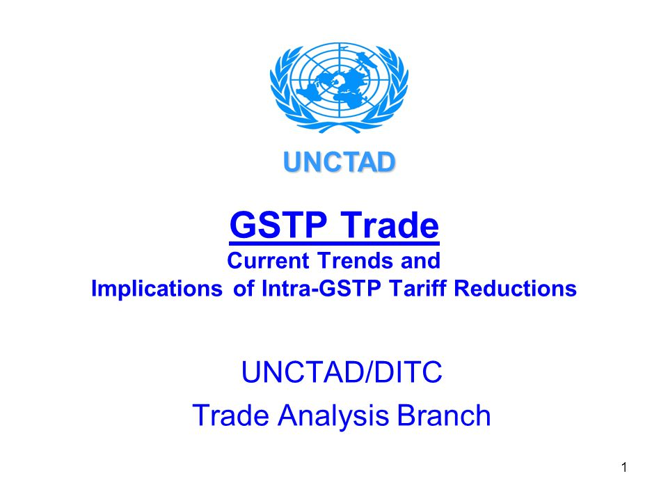 1 GSTP Trade Current Trends and Implications of Intra-GSTP Tariff Reductions UNCTAD/DITC Trade Analysis Branch UNCTAD