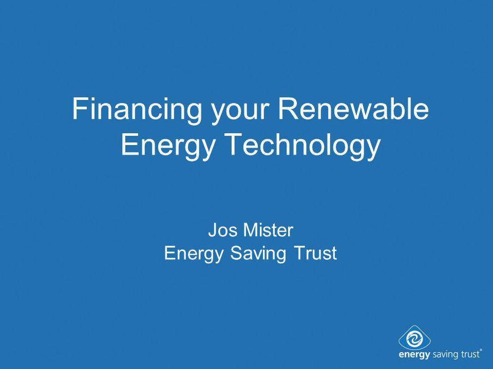 Financing your Renewable Energy Technology Jos Mister Energy Saving Trust