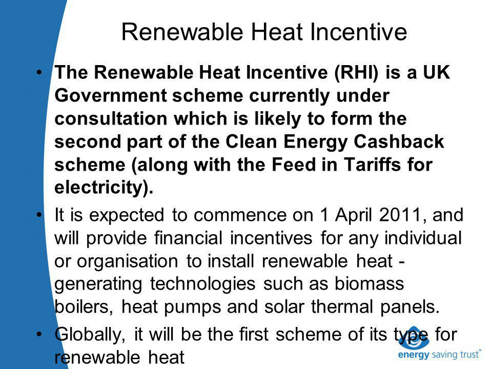 Renewable Heat Incentive The Renewable Heat Incentive (RHI) is a UK Government scheme currently under consultation which is likely to form the second part of the Clean Energy Cashback scheme (along with the Feed in Tariffs for electricity).