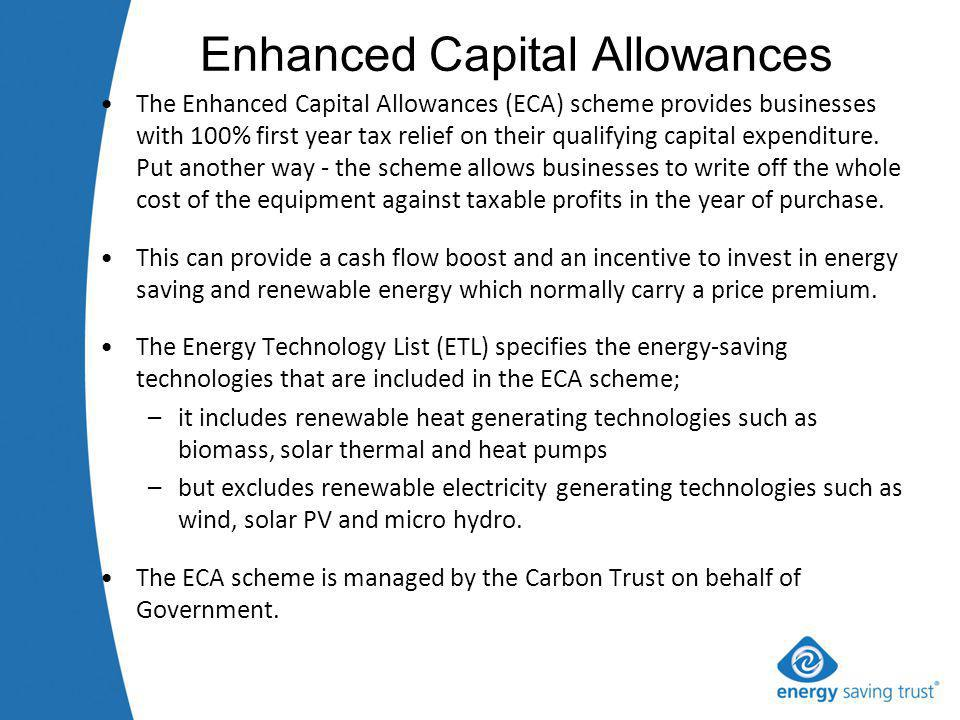 Enhanced Capital Allowances The Enhanced Capital Allowances (ECA) scheme provides businesses with 100% first year tax relief on their qualifying capital expenditure.