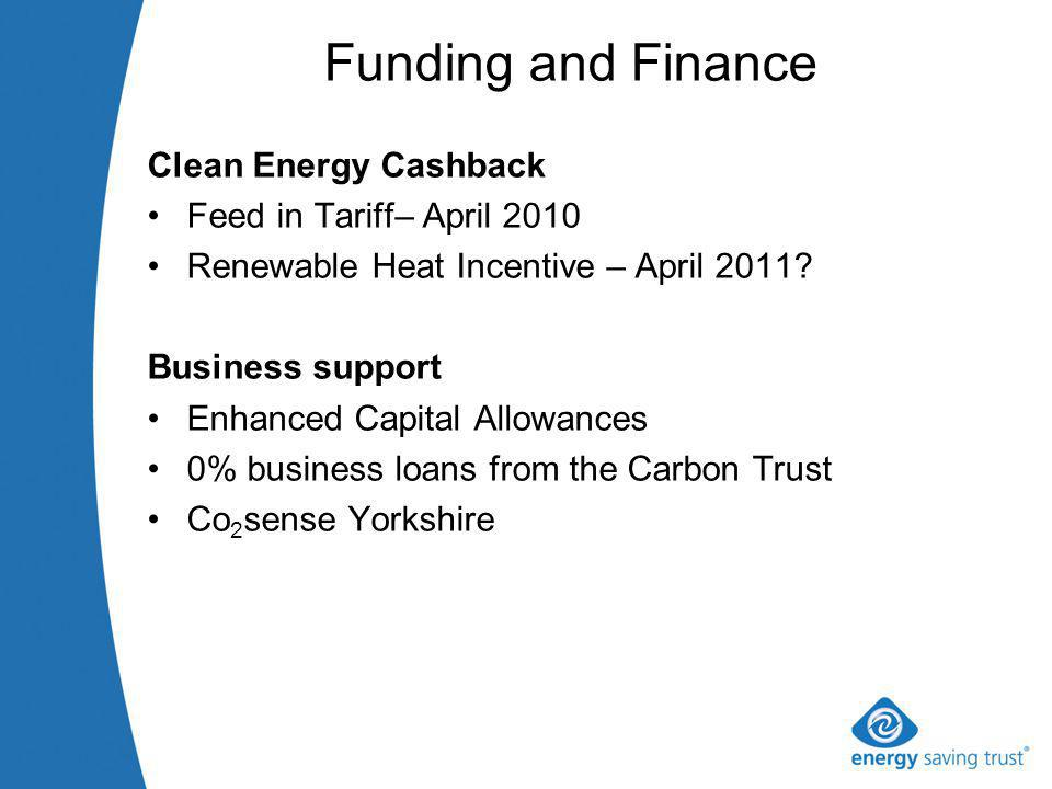 Funding and Finance Clean Energy Cashback Feed in Tariff– April 2010 Renewable Heat Incentive – April 2011.