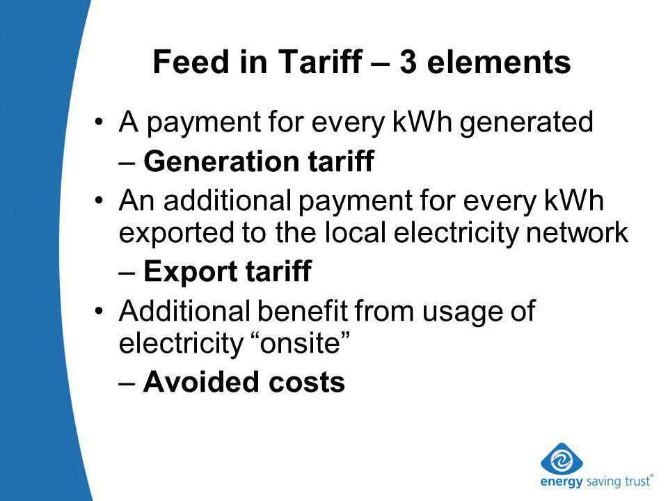 Feed in Tariff – 3 elements A payment for every kWh generated – Generation tariff An additional payment for every kWh exported to the local electricity network – Export tariff Additional benefit from usage of electricity onsite – Avoided costs