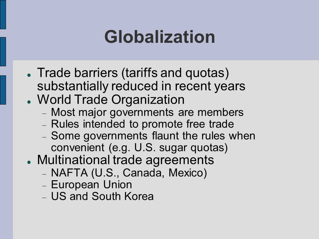 Globalization Trade barriers (tariffs and quotas) substantially reduced in recent years World Trade Organization Most major governments are members Rules intended to promote free trade Some governments flaunt the rules when convenient (e.g.