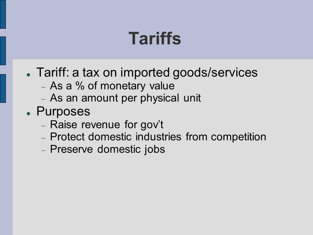Tariffs Tariff: a tax on imported goods/services As a % of monetary value As an amount per physical unit Purposes Raise revenue for govt Protect domestic industries from competition Preserve domestic jobs