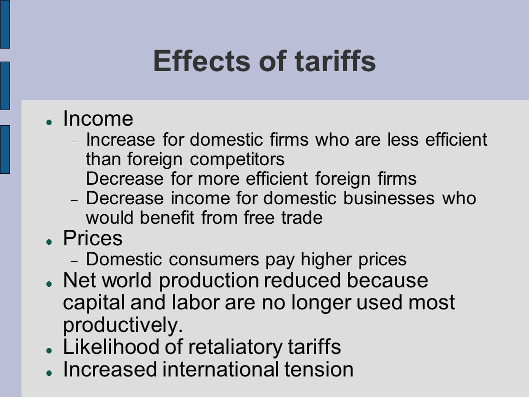 Effects of tariffs Income Increase for domestic firms who are less efficient than foreign competitors Decrease for more efficient foreign firms Decrease income for domestic businesses who would benefit from free trade Prices Domestic consumers pay higher prices Net world production reduced because capital and labor are no longer used most productively.