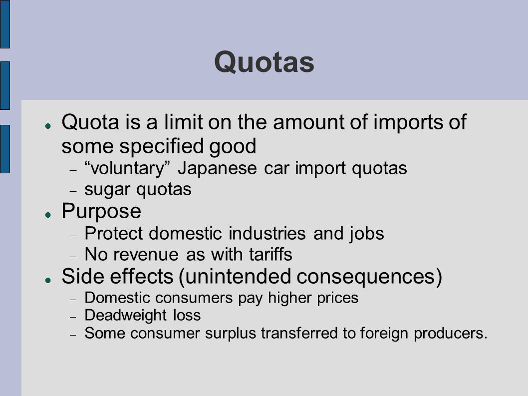 Quotas Quota is a limit on the amount of imports of some specified good voluntary Japanese car import quotas sugar quotas Purpose Protect domestic industries and jobs No revenue as with tariffs Side effects (unintended consequences) Domestic consumers pay higher prices Deadweight loss Some consumer surplus transferred to foreign producers.