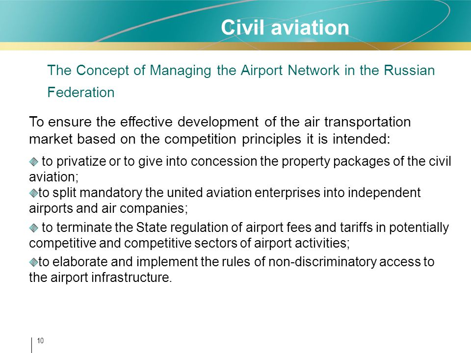 10 Civil aviation The Concept of Managing the Airport Network in the Russian Federation To ensure the effective development of the air transportation market based on the competition principles it is intended: to privatize or to give into concession the property packages of the civil aviation; to split mandatory the united aviation enterprises into independent airports and air companies; to terminate the State regulation of airport fees and tariffs in potentially competitive and competitive sectors of airport activities; to elaborate and implement the rules of non-discriminatory access to the airport infrastructure.