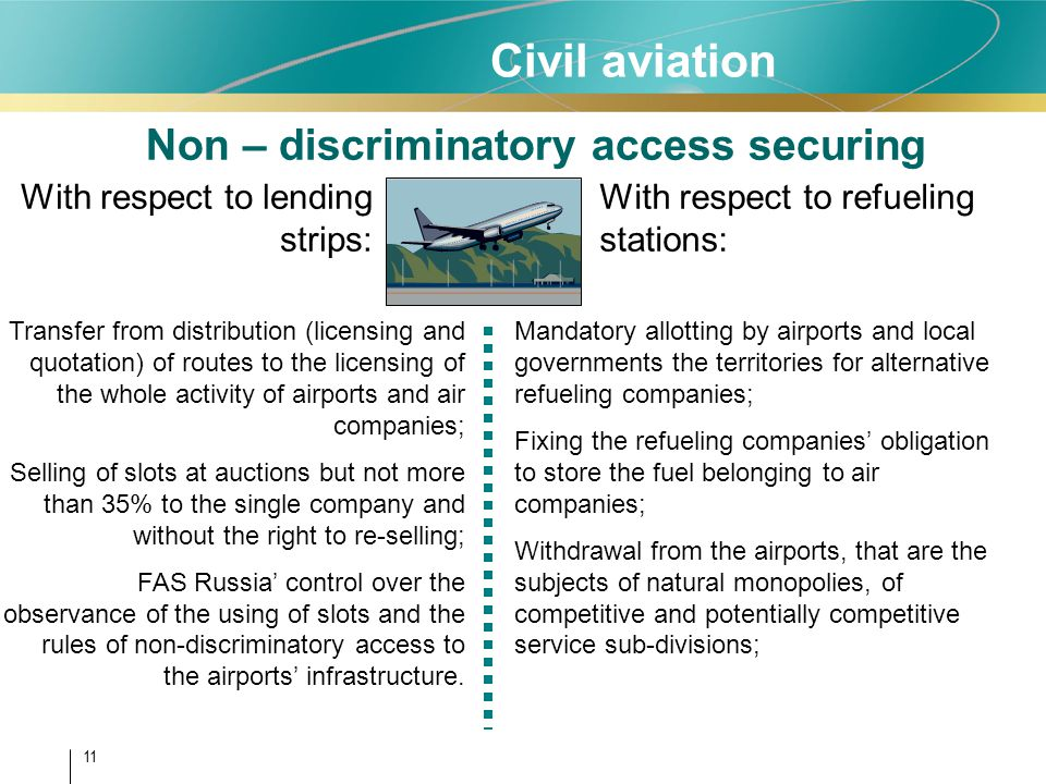 11 Non – discriminatory access securing With respect to lending strips: With respect to refueling stations: Transfer from distribution (licensing and quotation) of routes to the licensing of the whole activity of airports and air companies; Selling of slots at auctions but not more than 35% to the single company and without the right to re-selling; FAS Russia control over the observance of the using of slots and the rules of non-discriminatory access to the airports infrastructure.