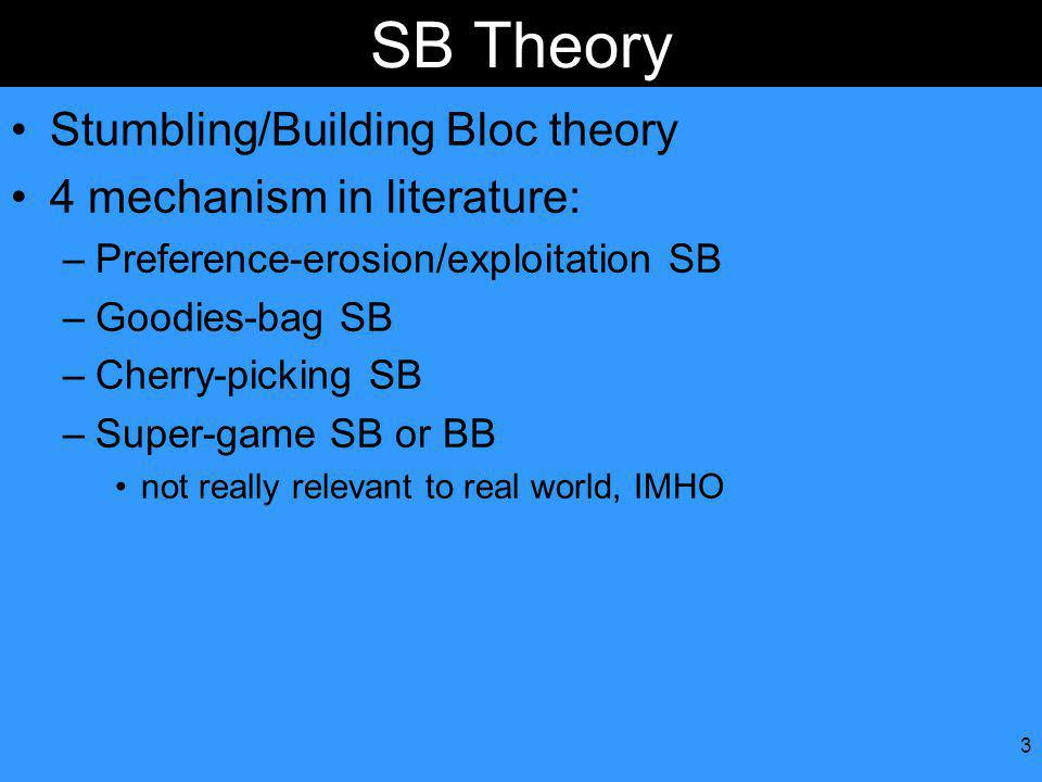 3 SB Theory Stumbling/Building Bloc theory 4 mechanism in literature: –Preference-erosion/exploitation SB –Goodies-bag SB –Cherry-picking SB –Super-game SB or BB not really relevant to real world, IMHO