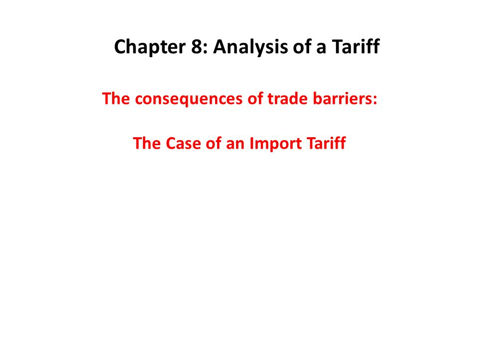 The consequences of trade barriers: The Case of an Import Tariff Chapter 8: Analysis of a Tariff