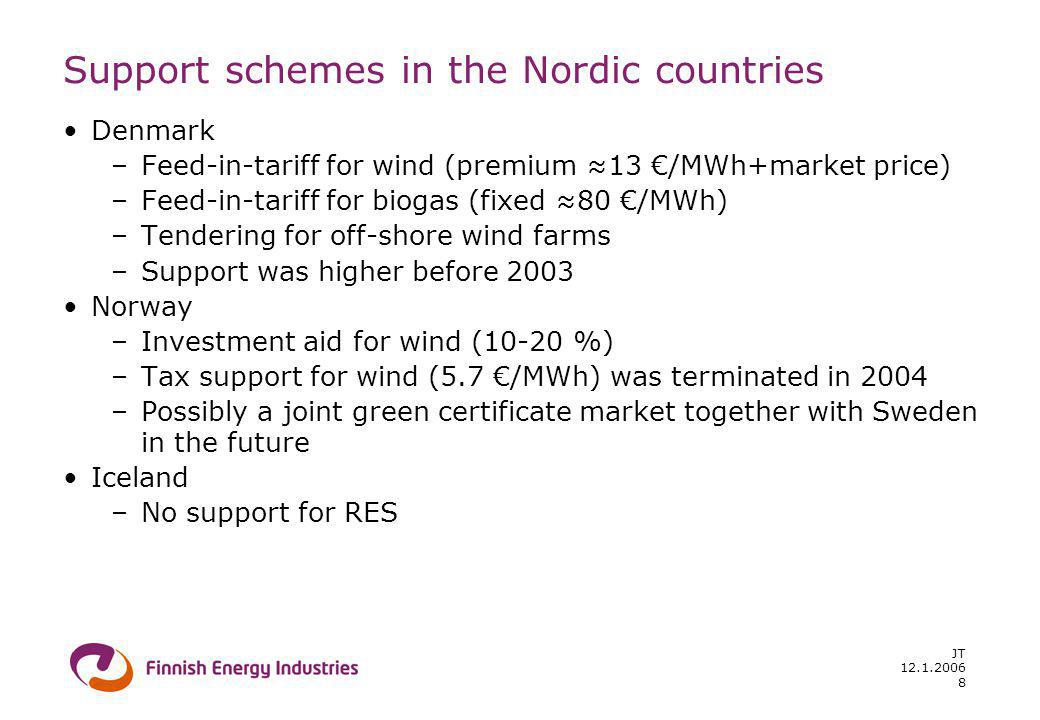 12.1.2006 JT 8 Support schemes in the Nordic countries Denmark –Feed-in-tariff for wind (premium 13 /MWh+market price) –Feed-in-tariff for biogas (fixed 80 /MWh) –Tendering for off-shore wind farms –Support was higher before 2003 Norway –Investment aid for wind (10-20 %) –Tax support for wind (5.7 /MWh) was terminated in 2004 –Possibly a joint green certificate market together with Sweden in the future Iceland –No support for RES