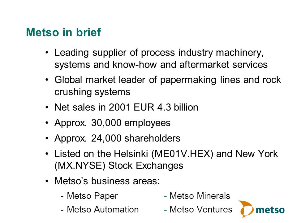 Metso in brief Leading supplier of process industry machinery, systems and know-how and aftermarket services Global market leader of papermaking lines and rock crushing systems Net sales in 2001 EUR 4.3 billion Approx.