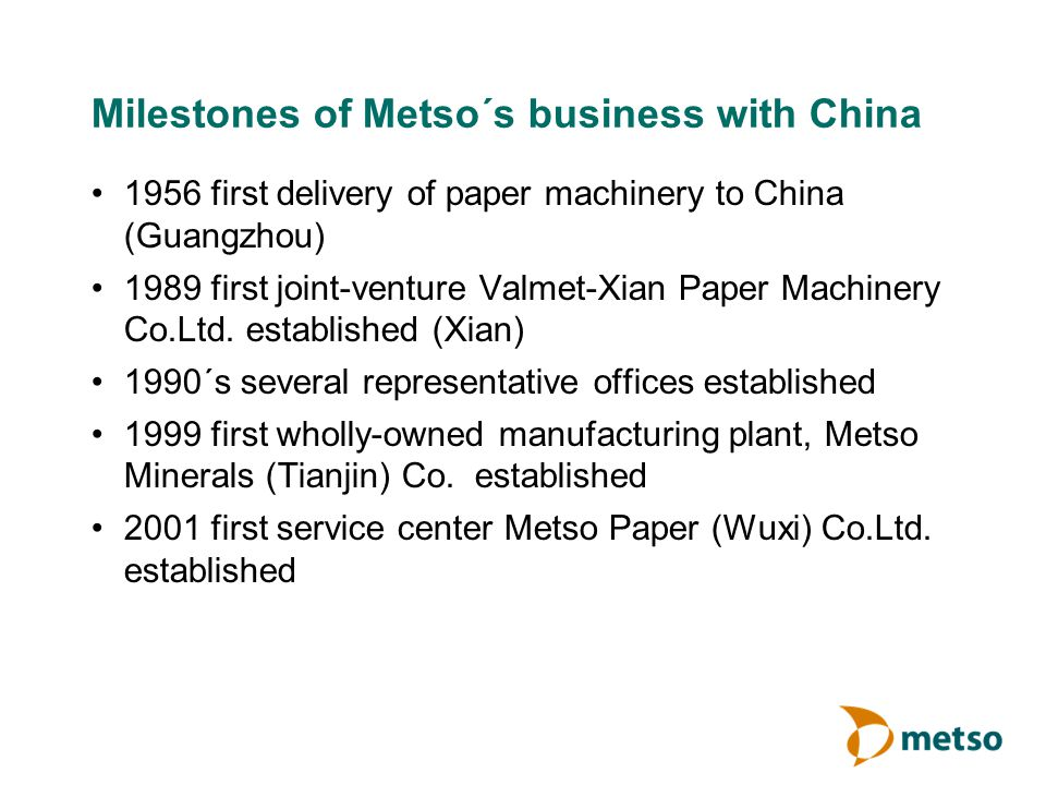 Milestones of Metso´s business with China 1956 first delivery of paper machinery to China (Guangzhou) 1989 first joint-venture Valmet-Xian Paper Machinery Co.Ltd.