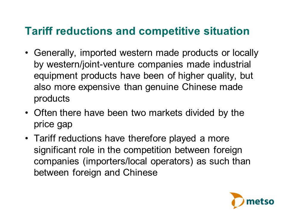 Tariff reductions and competitive situation Generally, imported western made products or locally by western/joint-venture companies made industrial equipment products have been of higher quality, but also more expensive than genuine Chinese made products Often there have been two markets divided by the price gap Tariff reductions have therefore played a more significant role in the competition between foreign companies (importers/local operators) as such than between foreign and Chinese