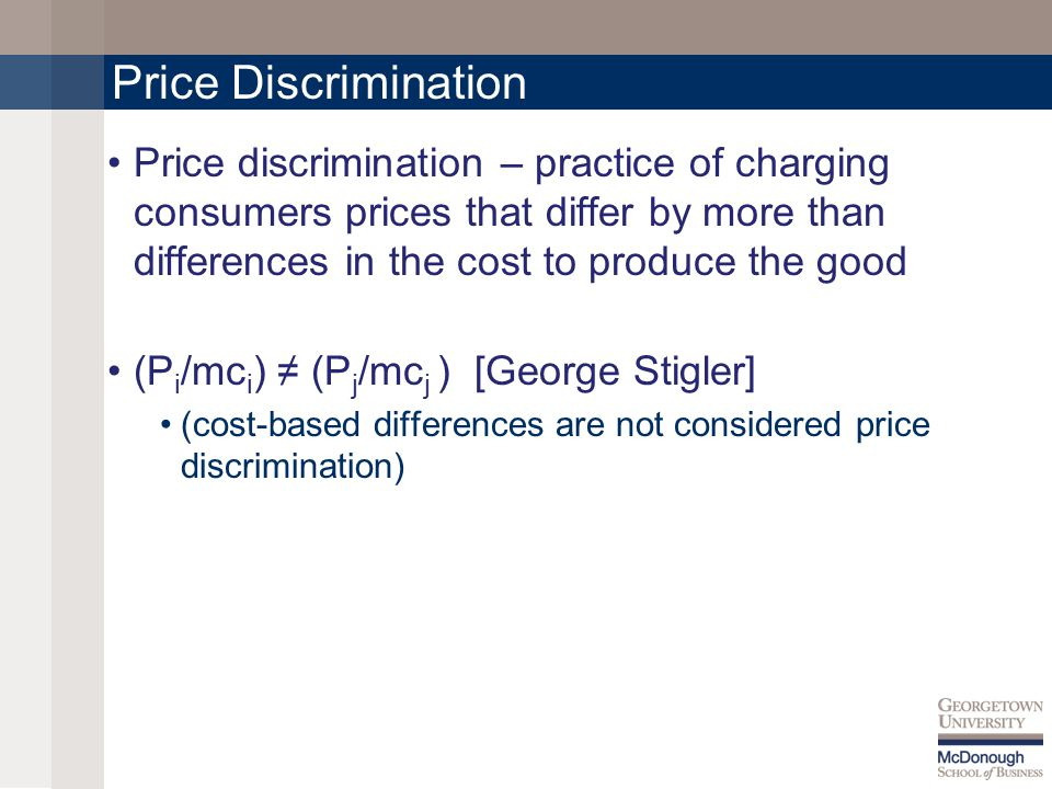 Price Discrimination Price discrimination – practice of charging consumers prices that differ by more than differences in the cost to produce the good (P i /mc i ) (P j /mc j ) [George Stigler] (cost-based differences are not considered price discrimination)