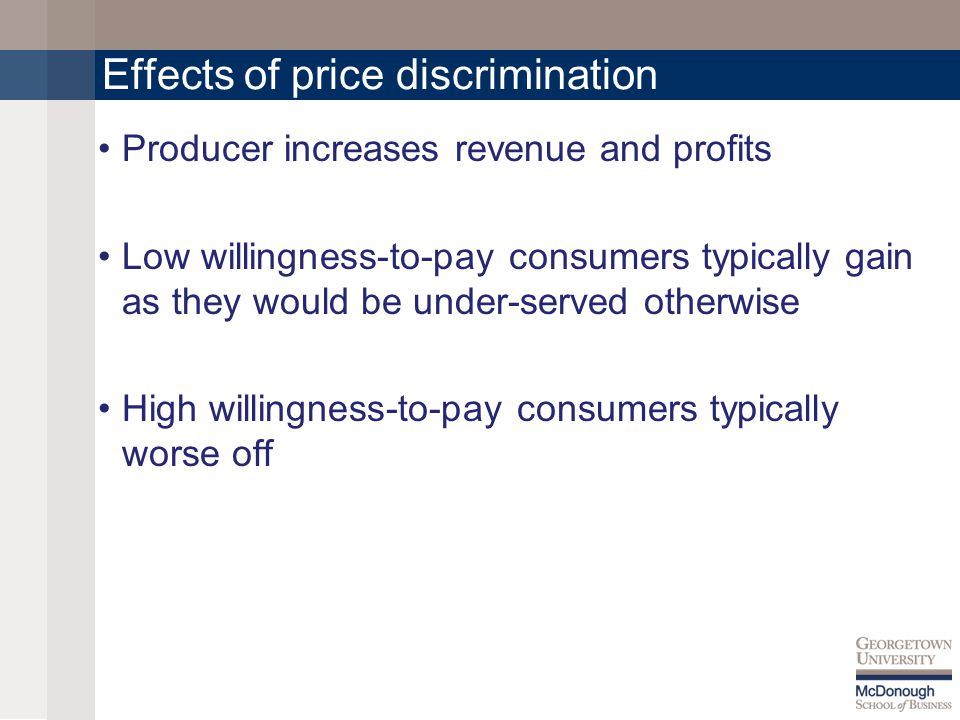 Effects of price discrimination Producer increases revenue and profits Low willingness-to-pay consumers typically gain as they would be under-served otherwise High willingness-to-pay consumers typically worse off