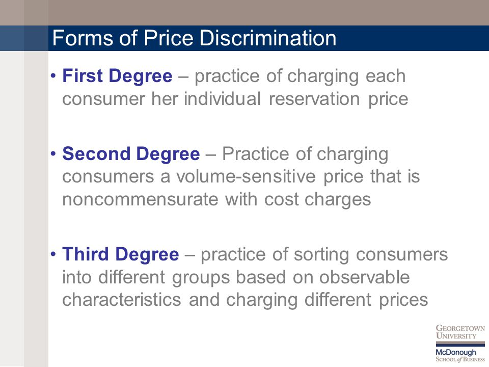 Forms of Price Discrimination First Degree – practice of charging each consumer her individual reservation price Second Degree – Practice of charging consumers a volume-sensitive price that is noncommensurate with cost charges Third Degree – practice of sorting consumers into different groups based on observable characteristics and charging different prices