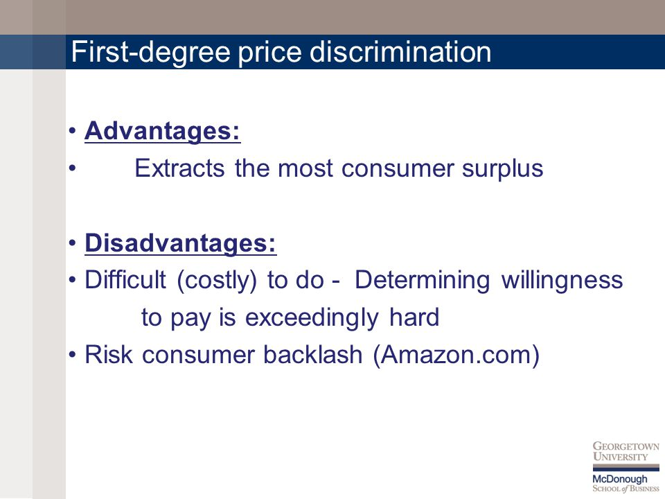 First-degree price discrimination Advantages: Extracts the most consumer surplus Disadvantages: Difficult (costly) to do - Determining willingness to pay is exceedingly hard Risk consumer backlash (Amazon.com)