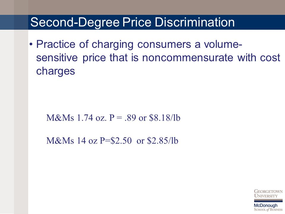 Second-Degree Price Discrimination Practice of charging consumers a volume- sensitive price that is noncommensurate with cost charges M&Ms 1.74 oz.