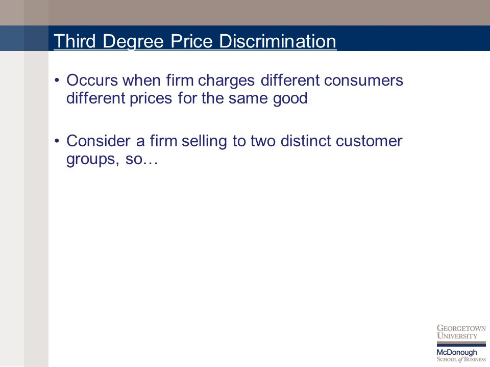 Third Degree Price Discrimination Occurs when firm charges different consumers different prices for the same good Consider a firm selling to two distinct customer groups, so…