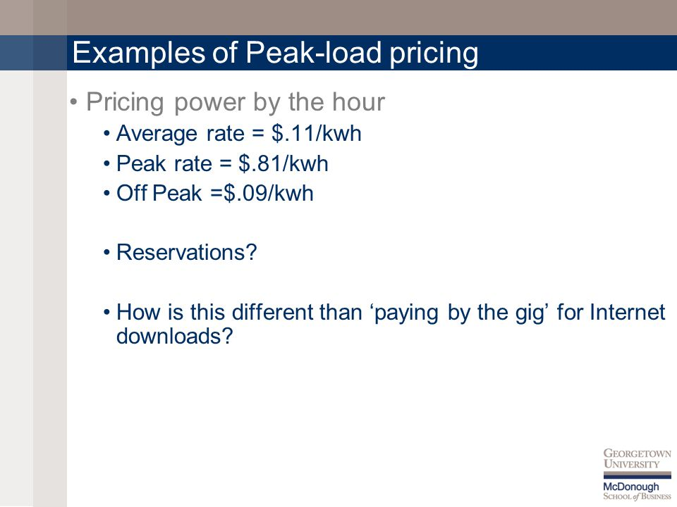 Examples of Peak-load pricing Pricing power by the hour Average rate = $.11/kwh Peak rate = $.81/kwh Off Peak =$.09/kwh Reservations.