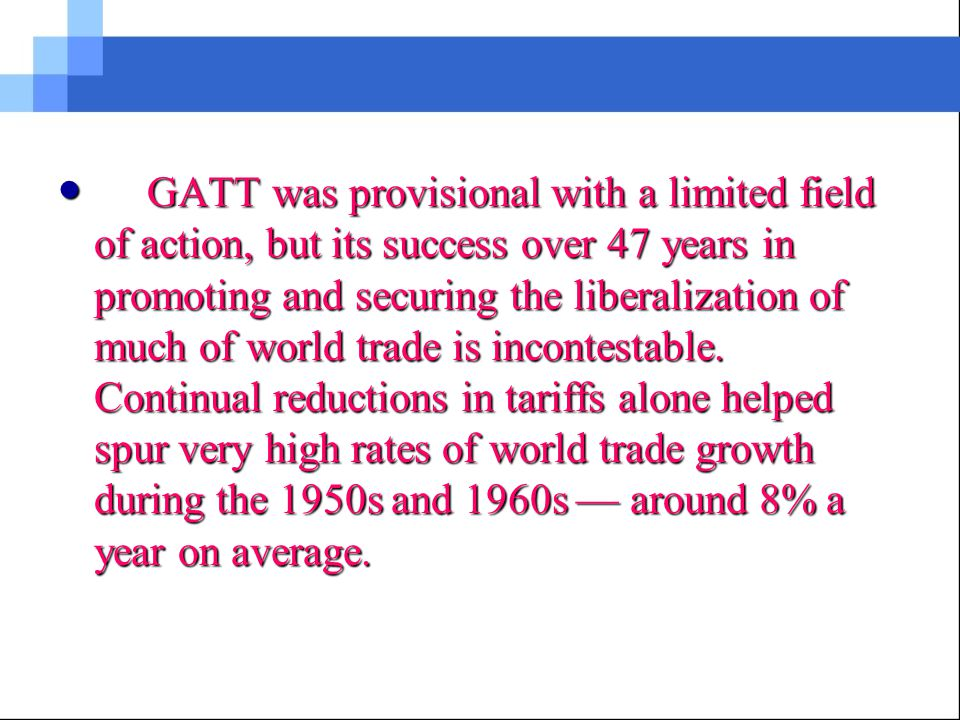 From 1948 to 1994, the General Agreement on Tariffs and Trade (GATT) provided the rules for much of world trade and presided over periods that saw some of the highest growth rates in international commerce.