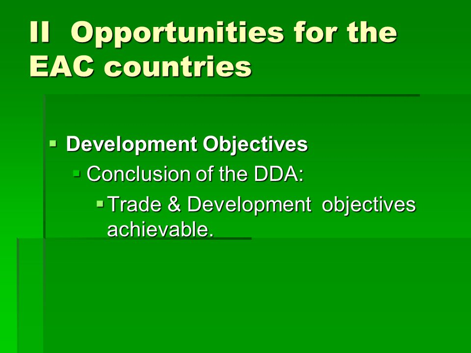 II Opportunities for the EAC countries Development Objectives Development Objectives Conclusion of the DDA: Conclusion of the DDA: Trade & Development objectives achievable.