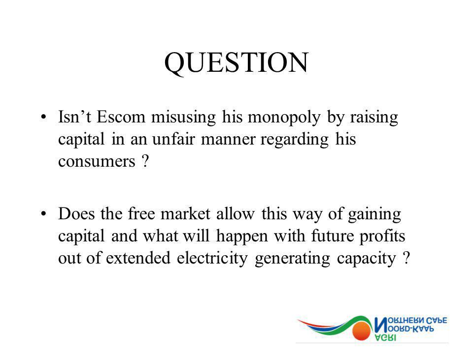 QUESTION Isnt Escom misusing his monopoly by raising capital in an unfair manner regarding his consumers .