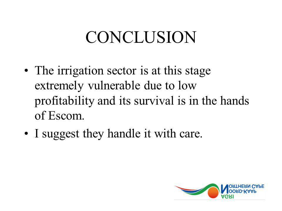 CONCLUSION The irrigation sector is at this stage extremely vulnerable due to low profitability and its survival is in the hands of Escom.