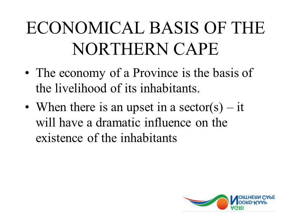 ECONOMICAL BASIS OF THE NORTHERN CAPE The economy of a Province is the basis of the livelihood of its inhabitants.