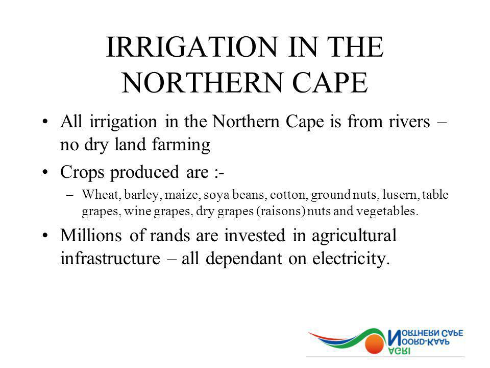 IRRIGATION IN THE NORTHERN CAPE All irrigation in the Northern Cape is from rivers – no dry land farming Crops produced are :- –Wheat, barley, maize, soya beans, cotton, ground nuts, lusern, table grapes, wine grapes, dry grapes (raisons) nuts and vegetables.