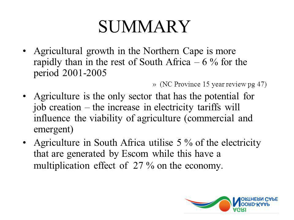 SUMMARY Agricultural growth in the Northern Cape is more rapidly than in the rest of South Africa – 6 % for the period 2001-2005 »(NC Province 15 year review pg 47) Agriculture is the only sector that has the potential for job creation – the increase in electricity tariffs will influence the viability of agriculture (commercial and emergent) Agriculture in South Africa utilise 5 % of the electricity that are generated by Escom while this have a multiplication effect of 27 % on the economy.