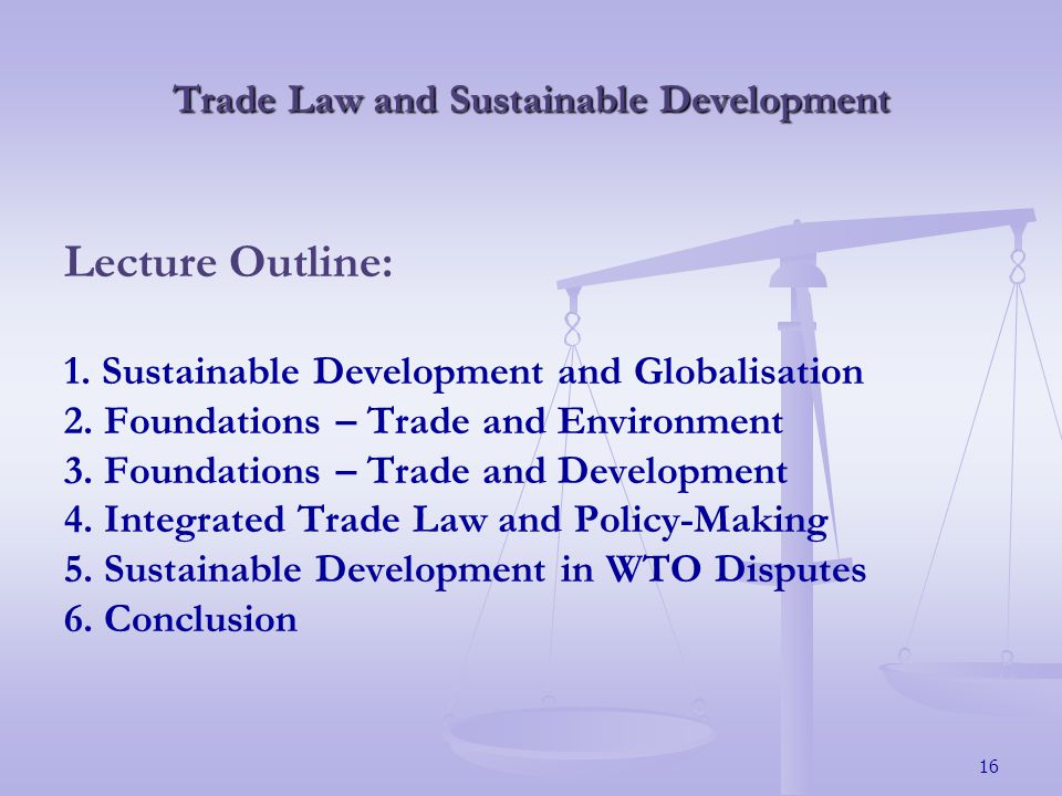 16 Trade Law and Sustainable Development Lecture Outline: 1.