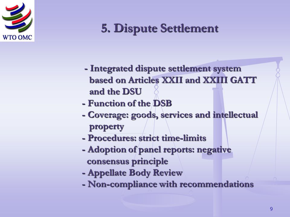 9 - Integrated dispute settlement system based on Articles XXII and XXIII GATT and the DSU - Function of the DSB - Coverage: goods, services and intellectual property - Procedures: strict time-limits - Adoption of panel reports: negative consensus principle - Appellate Body Review - Non-compliance with recommendations - Integrated dispute settlement system based on Articles XXII and XXIII GATT and the DSU - Function of the DSB - Coverage: goods, services and intellectual property - Procedures: strict time-limits - Adoption of panel reports: negative consensus principle - Appellate Body Review - Non-compliance with recommendations 5.