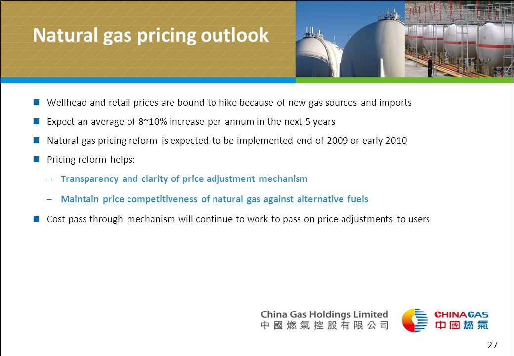 27 Natural gas pricing outlook Wellhead and retail prices are bound to hike because of new gas sources and imports Expect an average of 8~10% increase per annum in the next 5 years Natural gas pricing reform is expected to be implemented end of 2009 or early 2010 Pricing reform helps: –Transparency and clarity of price adjustment mechanism –Maintain price competitiveness of natural gas against alternative fuels Cost pass-through mechanism will continue to work to pass on price adjustments to users