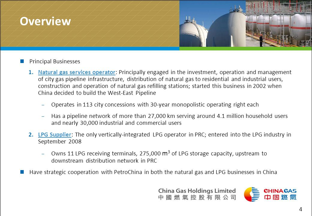 4 Overview Principal Businesses 1.Natural gas services operator: Principally engaged in the investment, operation and management of city gas pipeline infrastructure, distribution of natural gas to residential and industrial users, construction and operation of natural gas refilling stations; started this business in 2002 when China decided to build the West-East Pipeline – Operates in 113 city concessions with 30-year monopolistic operating right each – Has a pipeline network of more than 27,000 km serving around 4.1 million household users and nearly 30,000 industrial and commercial users 2.LPG Supplier: The only vertically-integrated LPG operator in PRC; entered into the LPG industry in September 2008 – Owns 11 LPG receiving terminals, 275,000 m 3 of LPG storage capacity, upstream to downstream distribution network in PRC Have strategic cooperation with PetroChina in both the natural gas and LPG businesses in China