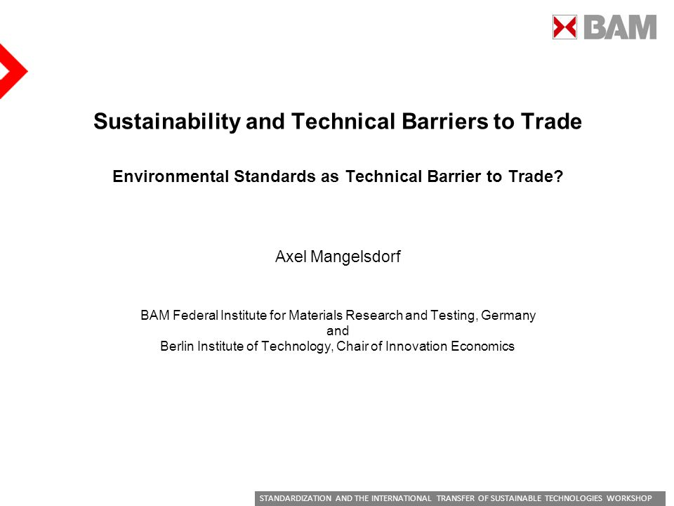 STANDARDIZATION AND THE INTERNATIONAL TRANSFER OF SUSTAINABLE TECHNOLOGIES WORKSHOP Sustainability and Technical Barriers to Trade Environmental Standards as Technical Barrier to Trade.