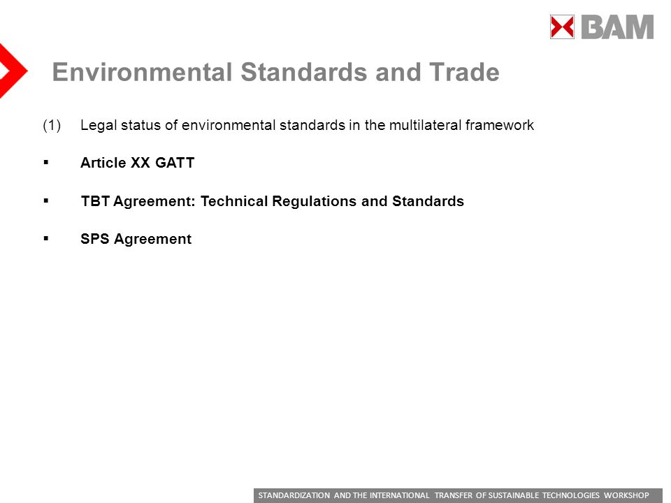 STANDARDIZATION AND THE INTERNATIONAL TRANSFER OF SUSTAINABLE TECHNOLOGIES WORKSHOP Environmental Standards and Trade (1)Legal status of environmental standards in the multilateral framework Article XX GATT TBT Agreement: Technical Regulations and Standards SPS Agreement