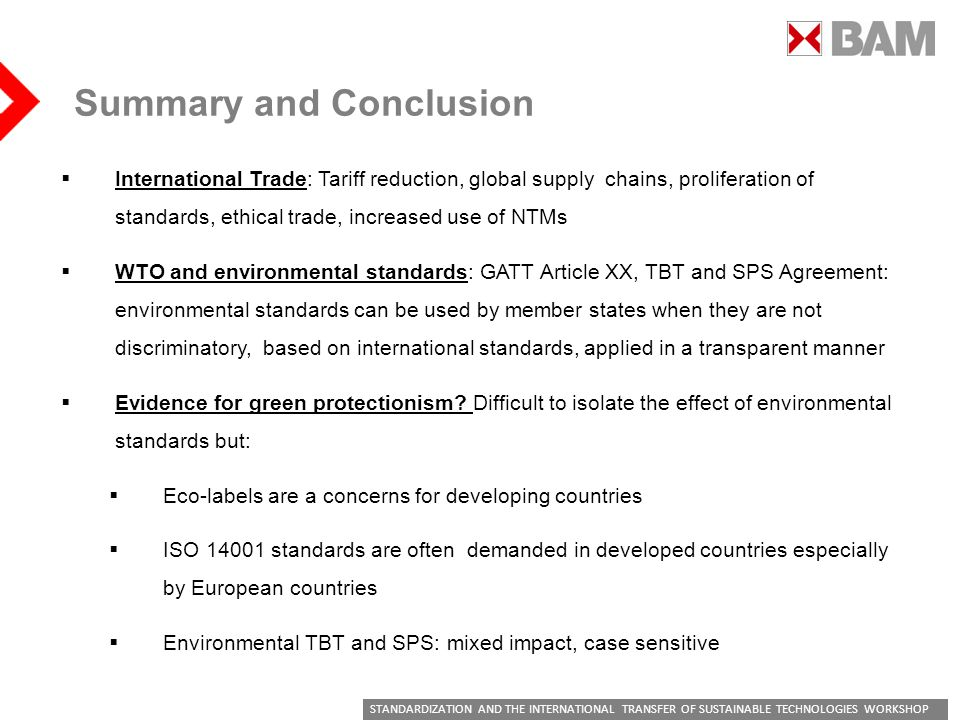 STANDARDIZATION AND THE INTERNATIONAL TRANSFER OF SUSTAINABLE TECHNOLOGIES WORKSHOP Summary and Conclusion International Trade: Tariff reduction, global supply chains, proliferation of standards, ethical trade, increased use of NTMs WTO and environmental standards: GATT Article XX, TBT and SPS Agreement: environmental standards can be used by member states when they are not discriminatory, based on international standards, applied in a transparent manner Evidence for green protectionism.