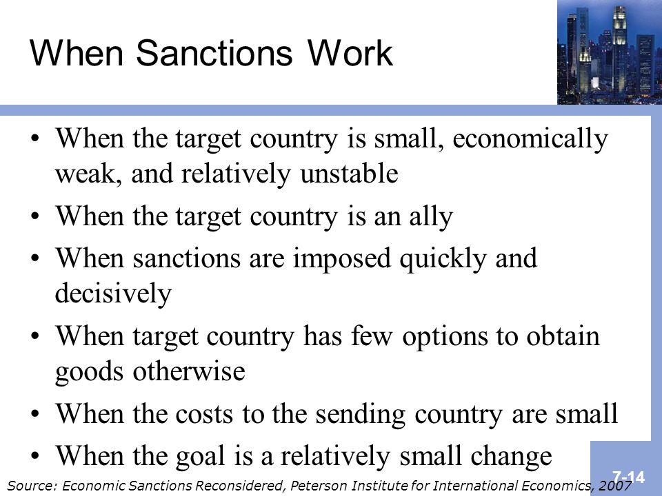 7-14 When Sanctions Work When the target country is small, economically weak, and relatively unstable When the target country is an ally When sanctions are imposed quickly and decisively When target country has few options to obtain goods otherwise When the costs to the sending country are small When the goal is a relatively small change Source: Economic Sanctions Reconsidered, Peterson Institute for International Economics, 2007