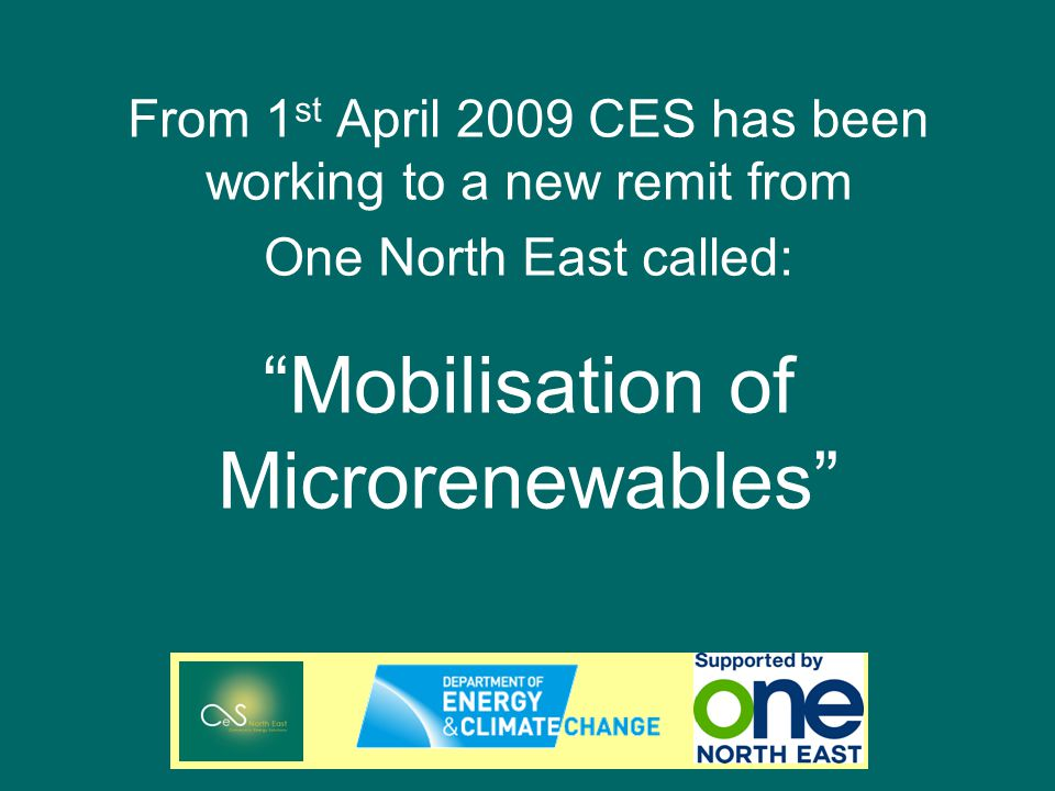 From 1 st April 2009 CES has been working to a new remit from One North East called: Mobilisation of Microrenewables
