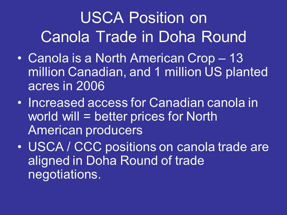 USCA Position on Canola Trade in Doha Round Canola is a North American Crop – 13 million Canadian, and 1 million US planted acres in 2006 Increased access for Canadian canola in world will = better prices for North American producers USCA / CCC positions on canola trade are aligned in Doha Round of trade negotiations.