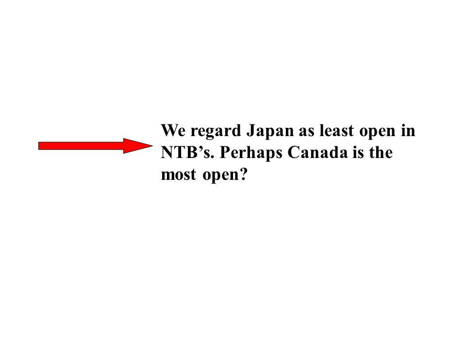 We regard Japan as least open in NTBs. Perhaps Canada is the most open