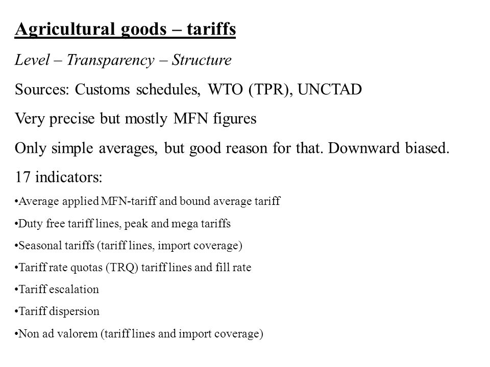 Agricultural goods – tariffs Level – Transparency – Structure Sources: Customs schedules, WTO (TPR), UNCTAD Very precise but mostly MFN figures Only simple averages, but good reason for that.