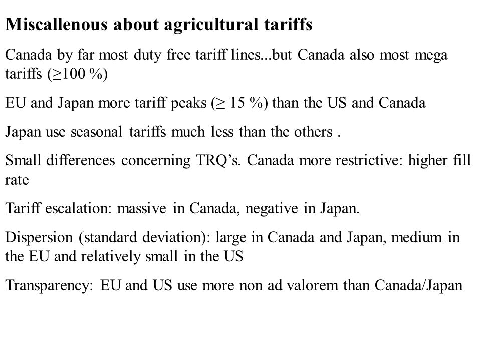 Miscallenous about agricultural tariffs Canada by far most duty free tariff lines...but Canada also most mega tariffs (100 %) EU and Japan more tariff peaks ( 15 %) than the US and Canada Japan use seasonal tariffs much less than the others.