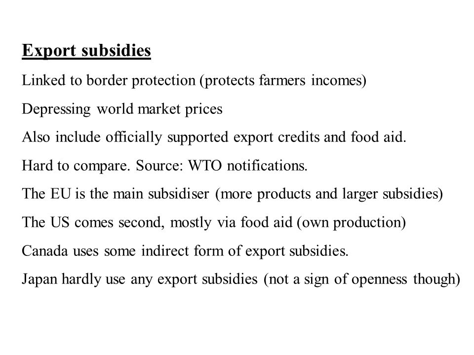 Export subsidies Linked to border protection (protects farmers incomes) Depressing world market prices Also include officially supported export credits and food aid.