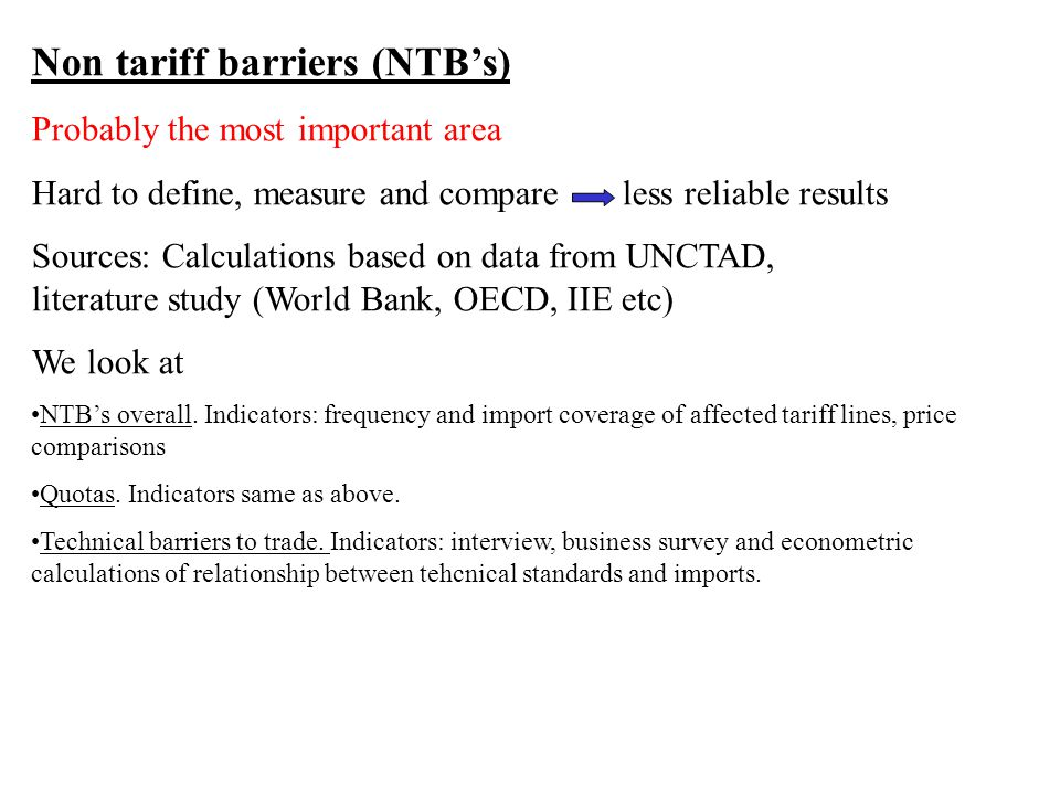 Non tariff barriers (NTBs) Probably the most important area Hard to define, measure and compare less reliable results Sources: Calculations based on data from UNCTAD, literature study (World Bank, OECD, IIE etc) We look at NTBs overall.