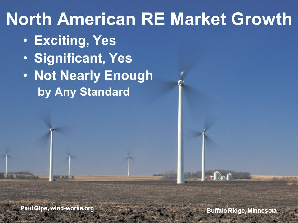 North American RE Market Growth Exciting, Yes Significant, Yes Not Nearly Enough by Any Standard Paul Gipe, wind-works.org Buffalo Ridge, Minnesota